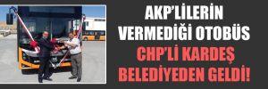 AKP'lilerin vermediği otobüs CHP'li kardeş belediyeden geldi!
