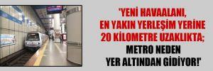 'Yeni havaalanı, en yakın yerleşim yerine 20 kilometre uzaklıkta; metro neden yer altından gidiyor!'
