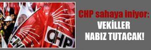 CHP sahaya iniyor: Vekiller nabız tutacak!