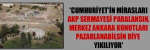 'Cumhuriyet'in mirasları AKP sermayesi paralansın, Merkez Ankara Konutları pazarlanabilsin diye yıkılıyor'