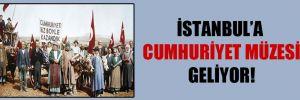 İstanbul'a Cumhuriyet Müzesi geliyor!