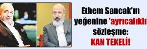 Ethem Sancak'ın yeğenine 'ayrıcalıklı' sözleşme: Kan tekeli!