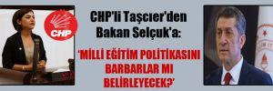 CHP'li Taşcıer'den Bakan Selçuk'a: Milli eğitim politikasını barbarlar mı belirleyecek?