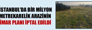 İstanbul'da bir milyon metrekarelik arazinin imar planı iptal edildi