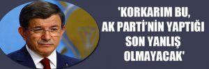 'Korkarım, bu, AK Parti'nin yaptığı son yanlış olmayacak'