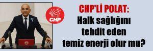 CHP'li Polat: Halk sağlığını tehdit eden temiz enerji olur mu?