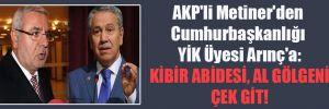 AKP'li Metiner'den Cumhurbaşkanlığı YİK Üyesi Arınç'a: Kibir abidesi, al gölgeni, çek git!