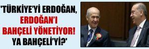 'Türkiye'yi Erdoğan, Erdoğan'ı Bahçeli yönetiyor! Ya Bahçeli'yi?'