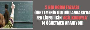 5 bin norm fazlası öğretmenin olduğu Ankara'da fen lisesi için 'acil koduyla' 14 öğretmen aranıyor!