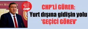 CHP'li Gürer: Yurt dışına gidişin yolu 'Geçici Görev'