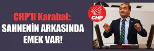 CHP'li Karabat: Sahnenin arkasında emek var!
