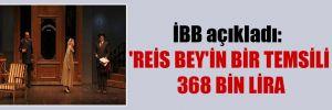 İBB açıkladı: 'Reis Bey'in bir temsili 368 bin lira