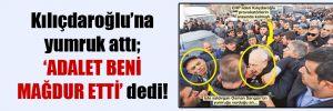 Kılıçdaroğlu'na yumruk attı; 'Adalet beni mağdur etti' dedi!
