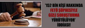 '152 bin kişi hakkında FETÖ şüphesiyle gizli soruşturma yürütülüyor' iddiası!