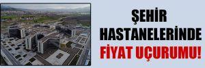 Şehir hastanelerinde fiyat uçurumu!