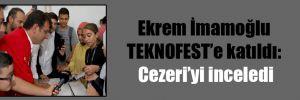 Ekrem İmamoğlu TEKNOFEST'e katıldı: Cezeri'yi inceledi