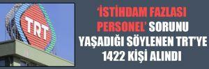 'İstihdam Fazlası Personel' sorunu yaşadığı söylenen TRT'ye 1422 kişi alındı
