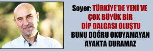 Soyer: Türkiye'de yeni ve çok büyük bir dip dalgası oluştu, bunu doğru okuyamayan ayakta duramaz