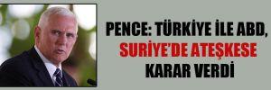 Pence: Türkiye ile ABD, Suriye'de ateşkese karar verdi