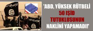 'ABD, yüksek rütbeli 50 IŞİD tutuklusunun naklini yapamadı!'