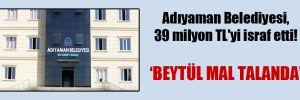 Adıyaman Belediyesi, 39 milyon TL'yi israf etti!