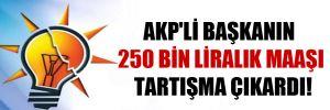 AKP'li Başkanın 250 bin liralık maaşı tartışma çıkardı!