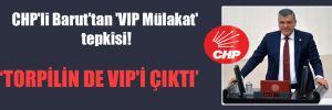 CHP'li Barut'tan 'VIP Mülakat' tepkisi!