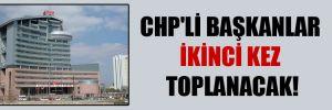 CHP'li Başkanlar ikinci kez toplanacak!