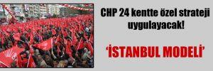 CHP 24 kentte özel strateji uygulayacak!