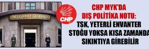 CHP MYK'da dış politika notu: TSK, yeterli envanter stoğu yoksa kısa zamanda sıkıntıya girebilir