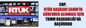 CHP, RTÜK Başkanı Şahin'in görevden alınması için TBMM Başkanlığı'na başvurdu