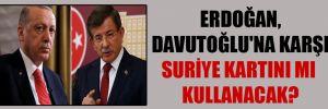 Erdoğan, Davutoğlu'na karşı Suriye kartını mı kullanacak?