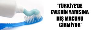 'Türkiye'de evlerin yarısına diş macunu girmiyor'