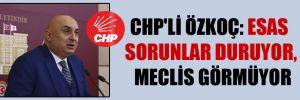 CHP'li Özkoç: Esas sorunlar duruyor, Meclis görmüyor