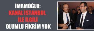 İmamoğlu: Kanal İstanbul ile ilgili olumlu fikrim yok!