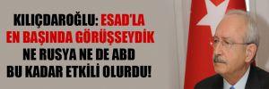Kılıçdaroğlu: Esad'la en başında görüşseydik ne Rusya ne de ABD bu kadar etkili olurdu!