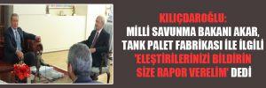 Kılıçdaroğlu: Milli Savunma Bakanı Akar, Tank Palet Fabrikası ile ilgili 'Eleştirilerinizi bildirin size rapor verelim' dedi