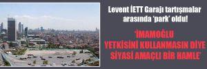 Levent İETT Garajı tartışmalar arasında 'park' oldu!