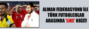 Alman Federasyonu ile Türk futbolcular arasında 'like' krizi!
