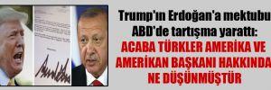 Trump'ın Erdoğan'a mektubu ABD'de tartışma yarattı: Acaba Türkler Amerika ve Amerikan Başkanı hakkında ne düşünmüştür