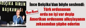 İnce Belçika'dan böyle seslendi: Türk ordusunun orda ne işi var deyip Amerikan ordusunu alkışlayanın zekasından şüphe ederim
