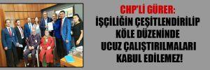 CHP'li Gürer: İşçiliğin çeşitlendirilip köle düzeninde ucuz çalıştırılmaları kabul edilemez!