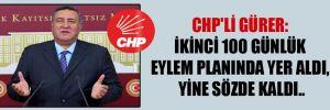 CHP'li Gürer: İkinci 100 günlük eylem planında yer aldı, yine sözde kaldı..