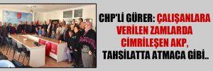 CHP'li Gürer: Çalışanlara verilen zamlarda cimrileşen AKP, tahsilatta atmaca gibi..