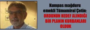 Kumpas mağduru emekli Tümamiral Çetin: Ordunun hedef alındığı bir planın kurbanları olduk