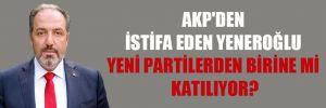 AKP'den istifa eden Yeneroğlu yeni partilerden birine mi katılıyor?