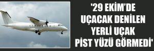 '29 Ekim'de uçacak denilen yerli uçak pist yüzü görmedi'