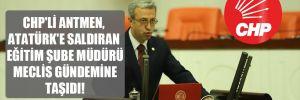 CHP'li Antmen, Atatürk'e saldıran Eğitim Şube Müdürü Meclis gündemine taşıdı!