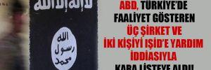 ABD, Türkiye'de faaliyet gösteren üç şirket ve iki kişiyi IŞİD'e yardım iddiasıyla kara listeye aldı!