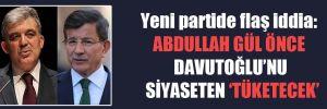 Yeni partide flaş iddia: Abdullah Gül önce Davutoğlu'nu siyaseten 'tüketecek'